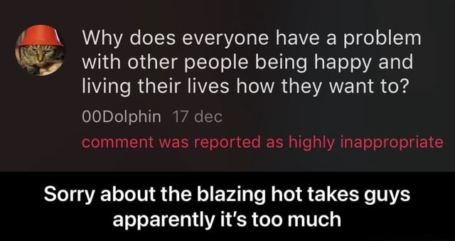Why does everyone have a problem with other people being happy and living their lives how they want to OODolphin 17 dec comment was reported as highly inappropriate Sorry about the blazing hot takes guys apparently it's too much Sorry about the blazing hot takes guys apparently it's too much memes