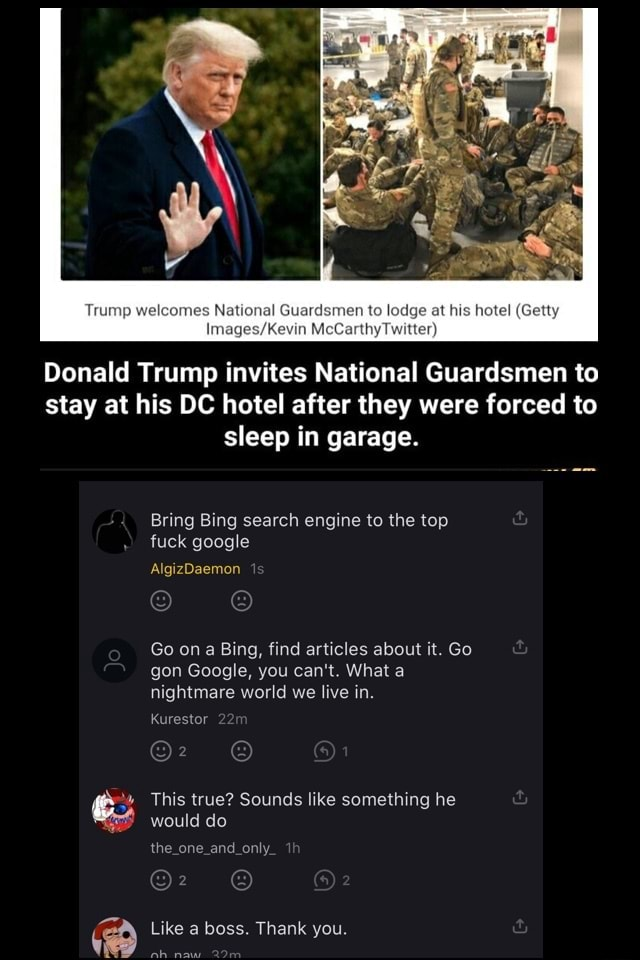 Trump welcomes National Guardsmen to lodge at his hotel Getty McC witter Donald Trump invites National Guardsmen to stay at his DC hotel after they were forced to sleep in garage. Bring Bing search engine to the top fuck google AlgizDaemon Go on a Bing, find articles about it. Go gon Google, you can not. What a nightmare world we live in. Kurestor This true Sounds like something he would do the Like a boss. Thank you memes