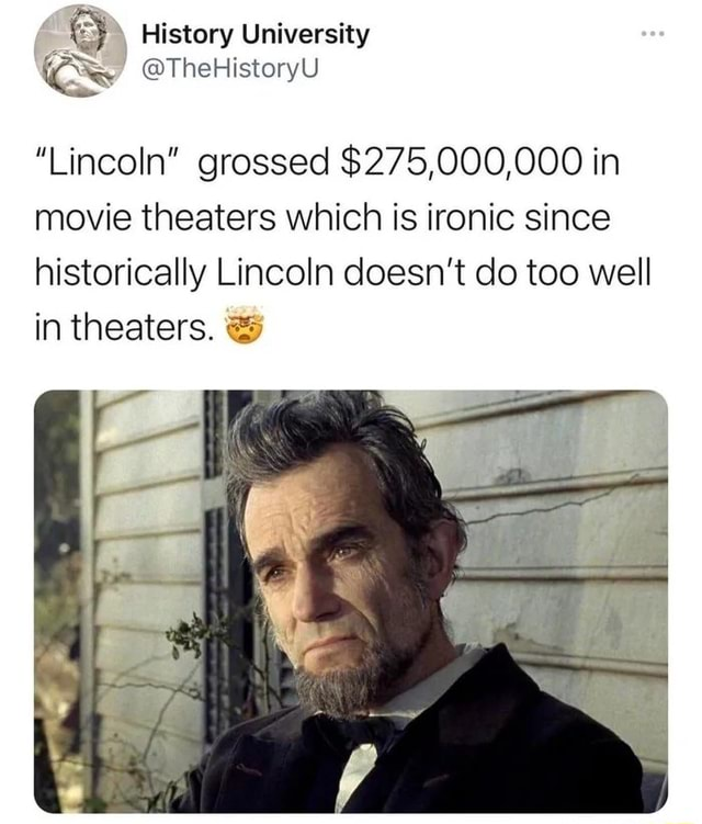 History University Cs TheHistoryU Lincoln grossed $275,000,000 in movie theaters which is ironic since historically Lincoln doesn't do too well in theaters. and meme