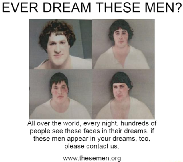 EVER DREAM THESE MEN All over the world, every night. hundreds of people see these faces in their dreams. if these men appear in your dreams, too. please contact us memes