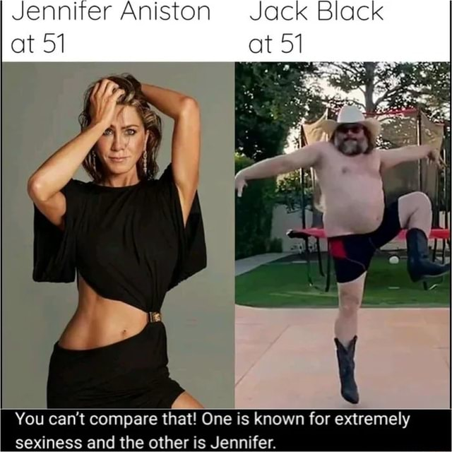 Jenniter Aniston Jack Black at 51 at 51 You can not compare that One is known for extremely sexiness and the other is Jennifer meme
