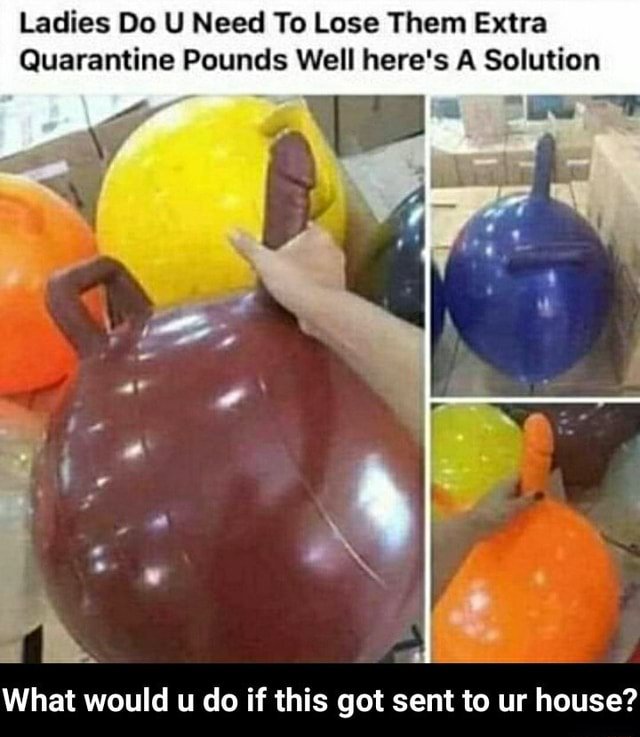 Ladies Do U Need To Lose Them Extra Quarantine Pounds Well here's A Solution What would u do if this got sent to ur house What would u do if this got sent to ur house meme