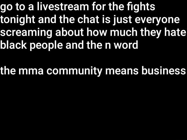 Go to a livestream for the fights tonight and the chat is just everyone screaming about how much they hate black people and the n word the mma community means business meme
