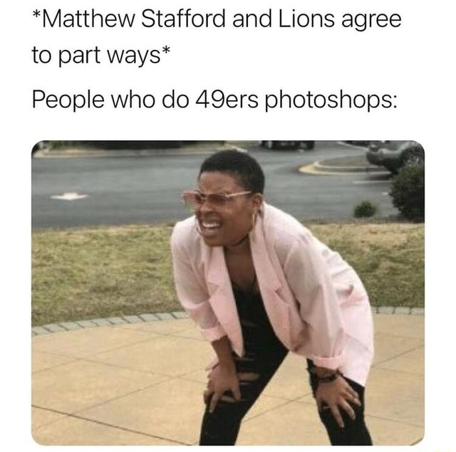 *Matthew Stafford and Lions agree to part ways* People who do 49ers photoshops meme