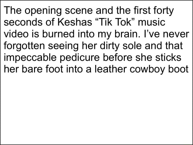 The opening scene and the first forty seconds of Keshas Til Tok music is burned into my brain. I've never forgotten seeing her dirty sole and that impeccable pedicure before she sticks her bare foot into a leather cowboy boot meme