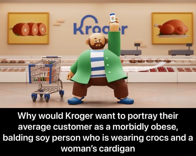 Pees ste Why would Kroger want to portray their average customer as a morbidly obese, balding soy person who is wearing crocs and a woman's cardigan Why would Kroger want to portray their average customer as a morbidly obese, balding soy person who is wearing crocs and a woman's cardigan meme