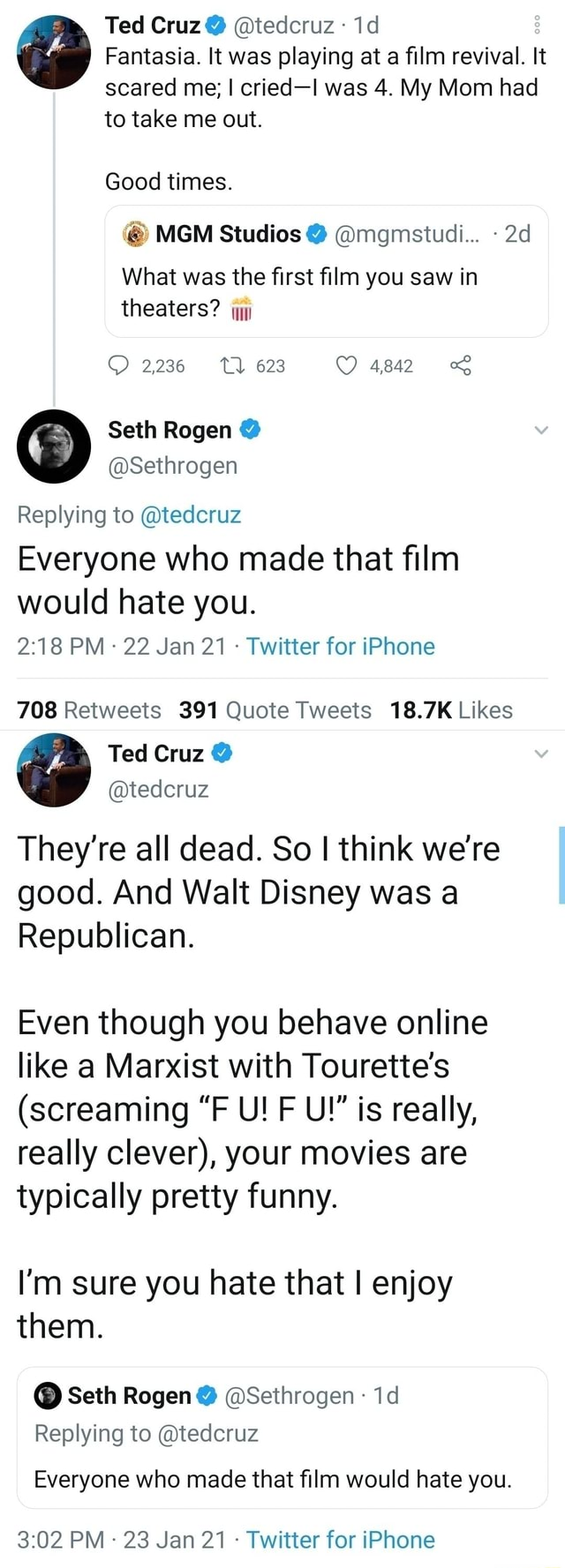 Ted Cruz tedcruz Fantasia. It was playing at a film revival. It scared me I cried I was 4. My Mom had to take me out. Good times. MGM Studios mgmsiudi What was the first film you saw in theaters 2236 623 4842 Seth Rogen Sethrogen Replying to tedcruz Everyone who made that film would hate you. PM 22 Jan 21 Twitter for iPhone They're all dead. So I think we're good. And Walt Disney was a Republican. Even though you behave online like a Marxist with Tourette's screaming F U F U is really, really clever , your movies are typically pretty funny. I'm sure you hate that I enjoy them. Seth Rogen Sethrogen Replying to tedcruz Everyone who made that film would hate you. PM 23 Jan 21 Twitter for iPhone meme