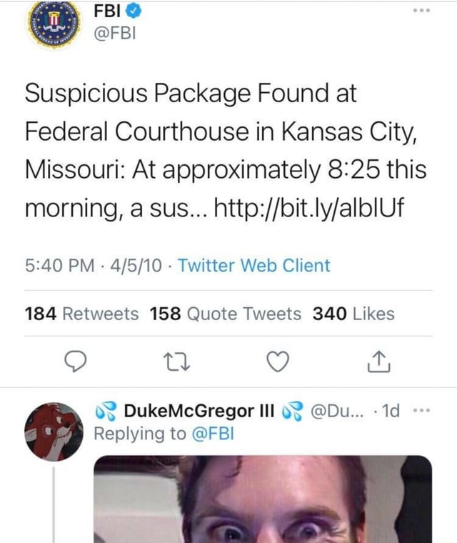 FBI FBI Suspicious Package Found at Federal Courthouse in Kansas City, Missouri At approximately this morning, a sus PM Twitter Web Client SS DukeMcGregor Ill Du Replying to FBI memes