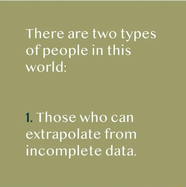 There are two types of people in this world Those who can extrapolate from incomplete data memes