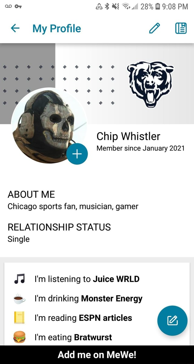 Or and 28% PM My Profile C BB Chip Whistler Member since January 2021 ABOUT ME Chicago sports fan, musician, gamer RELATIONSHIP STATUS Single Jd I'm listening to Juice WRLD I'm drinking Monster Energy I'm reading ESPN articles I'm eating Bratwurst Add me on MeWe Add me on MeWe memes
