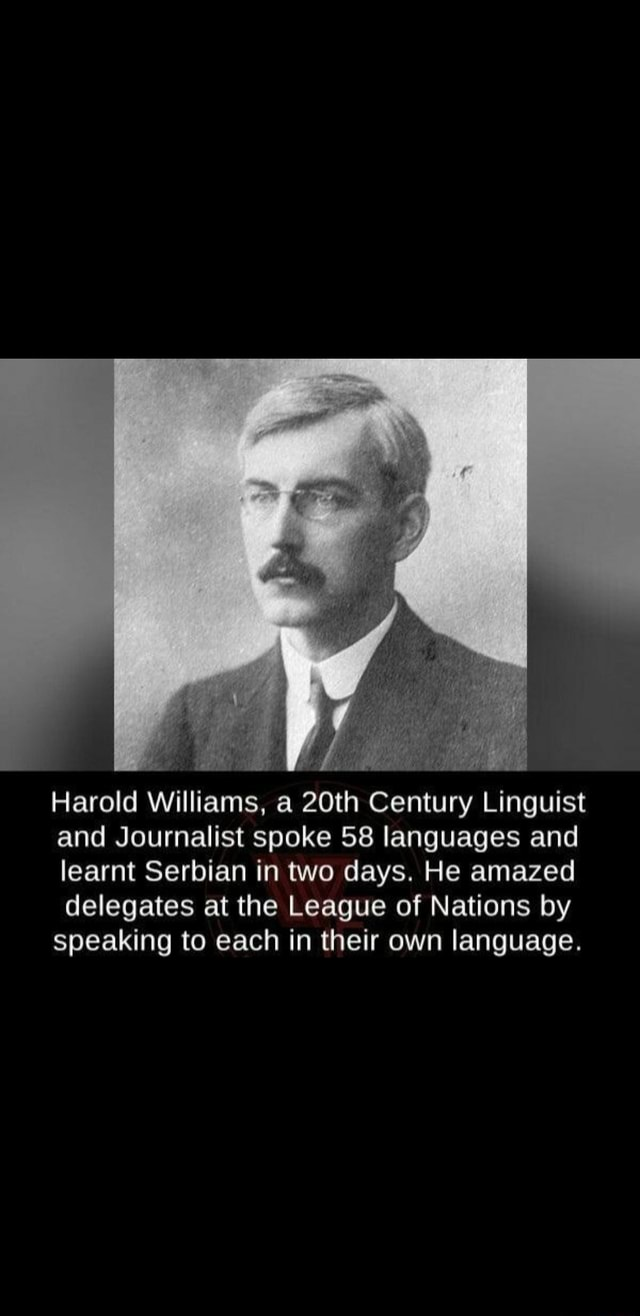 Harold Williams, a 20th Century Linguist and Journalist spoke 58 languages and learnt Serbian in two days. He amazed delegates at the League of Nations by speaking to each in their own language memes