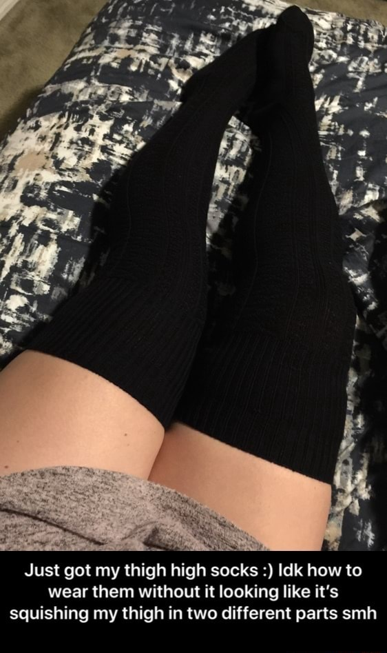 Just got my thigh high socks Idk how to wear them without it looking like it's squishing my thigh in two different parts smh Just got my thigh high socks Idk how to wear them without it looking like it's squishing my thigh in two different parts smh memes