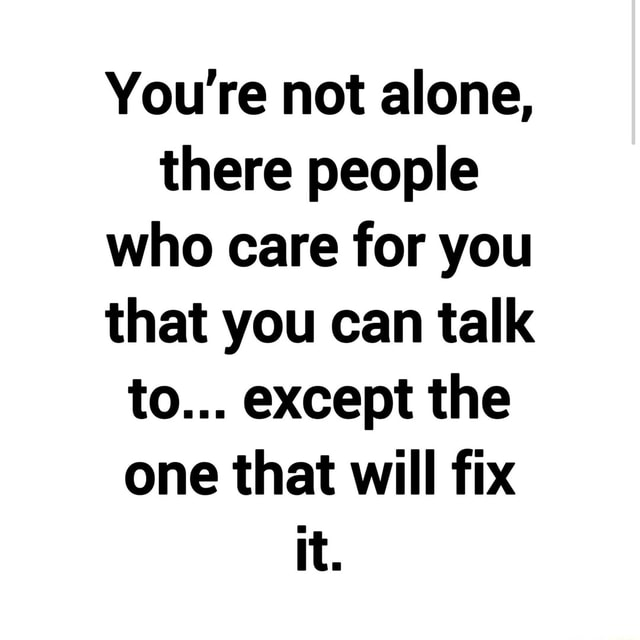 You're not alone, there people who care for you that you can talk to except the one that will fix it memes