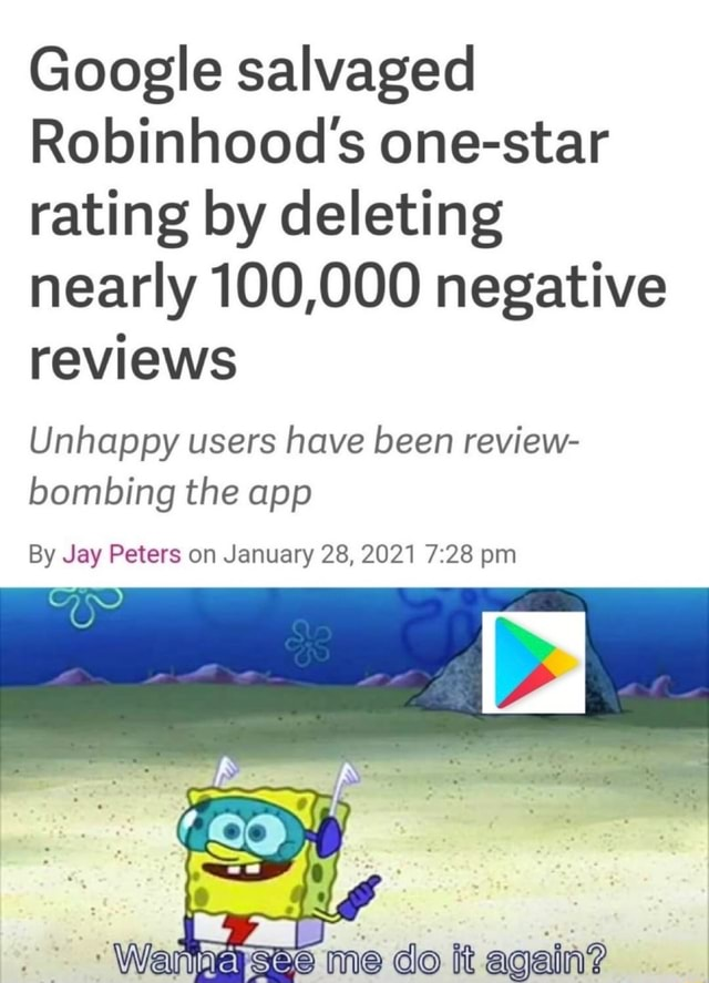 Google salvaged Robinhood's one star rating by deleting nearly 100,000 negative reviews Unhappy users have been review bombing the app By Jay Peters on January 28, 2021 pm AS Wan me do it again meme