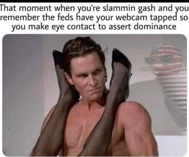 Hat moment when you're slammin gash and you remember the feds have your webcam tapped so you make eye contact to assert dominance memes