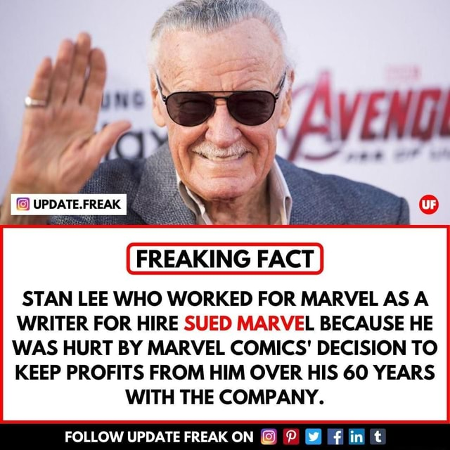 Y UF FREAKING FACT STAN LEE WHO WORKED FOR MARVEL AS A WRITER FOR HIRE SUED MARVEL BECAUSE HE WAS HURT BY MARVEL COMICS DECISION TO KEEP PROFITS FROM HIM OVER HIS GO YEARS WITH THE COMPANY. FOLLOW UPDATE FREAK ON yy memes