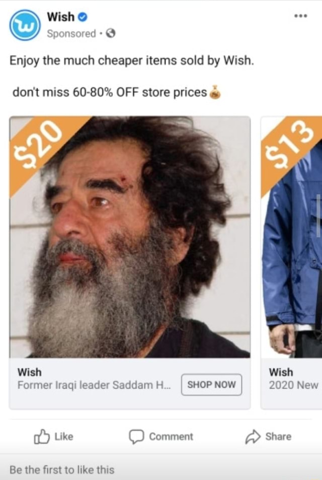 Wish eee Sponsored Enjoy the much cheaper items sold by Wish. do not miss 60 80% OFF store prices al Wish Wish Former Iraqi leader Saddam H I SHOP NOW I 2020 New Like Comment Share Be the first to like this meme