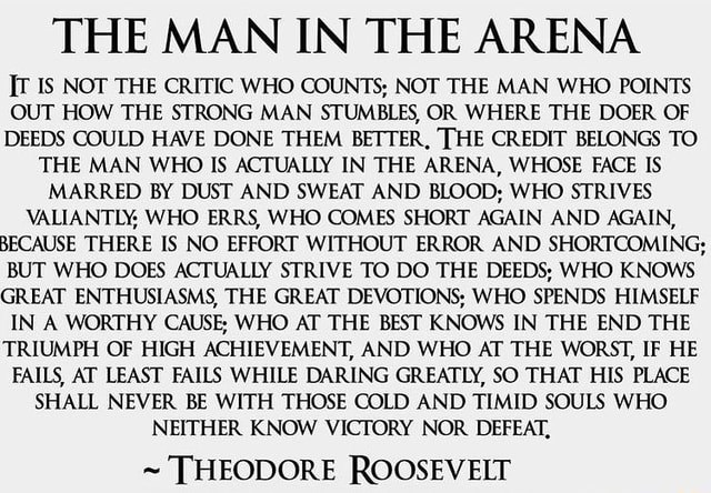 THE MAN IN THE ARENA IS NOT THE CRITIC WHO COUNTS NOT THE MAN WHO POINTS OUT HOW THE STRONG MAN STUMBLES, OR WHERE THE DOER OF DEEDS COULD HAVE DONE THEM BETTER, THE CREDIT BELONGS TO THE MAN WHO IS ACTUALLY IN THE ARENA, WHOSE FACE IS MARRED BY DUST AND SWEAT AND BLOOD WHO STRIVES VALIANTLY, WHO ERRS, WHO COMES SHORT AGAIN AND AGAIN, BECAUSE THERE IS NO EFFORT WITHOUT ERROR AND SHORTCOMING BUT WHO DOES ACTUALLY STRIVE TO DO THE DEEDS WHO KNOWS GREAT ENTHUSIASMS, THE GREAT DEVOTIONS WHO SPENDS HIMSELF IN A WORTHY CAUSE WHO AT THE BEST KNOWS IN THE END THE TRIUMPH OF HIGH ACHIEVEMENT, AND WHO AT THE WORST, IF HE FAILS, AT LEAST FAILS WHILE DARING GREATLY, SO THAT HIS PLACE SHALL NEVER BE WITH THOSE COLD AND TIMID SOULS WHO NEITHER KNOW VICTORY NOR DEFEAT, THEODORE ROOSEVELT memes