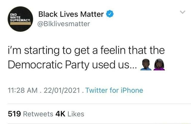 Black Lives Matter Blklivesmatter END. WHITE SUPREMACY. i'm starting to get a feelin that the Democratic Party used us AM Twitter for iPhone meme