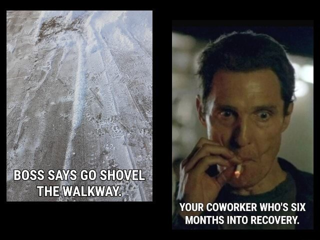 BOSS SAYS GO SHOVEL THE WALKWAY. YOUR COWORKER WHO'S SIX MONTHS INTO RECOVERY meme