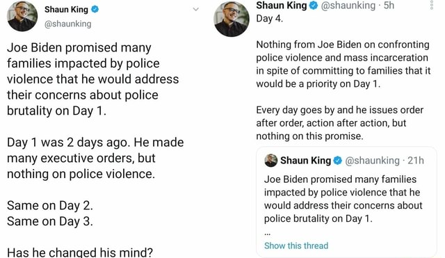 Joe Biden promised many families impacted by police violence that he would address their concerns about police brutality on Day 1. Day 1 was 2 days ago. He made many executive orders, but nothing on police violence. Same on Day 2. Same on Day 3. Has he chanced his mind Shaun King shaunking Sh Day 4. Nothing from Joe Biden on confronting police violence and mass incarceration in spite of committing to families that it would be a priority on Day 1. Every day goes by and he issues order after order, action after action, but nothing on this promise. Shaun King shaunking Joe Biden promised many families impacted by police violence that he would address their concerns about police brutality on Day 1. Show this thread memes