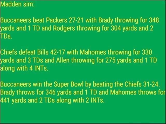 Madden sim Buccaneers beat Packers 27 21 with Brady throwing for 348 yards and 1 TD and Rodgers throwing for 304 yards and 2 Os. Chiefs defeat Bills 42 17 with Mahomes throwing for 330 yards and 3 TDs and Allen throwing for 275 yards and 1 TD along with 4 INTs. Buccaneers win the Super Bowl by beating the Chiefs 31 24. Brady throws for 346 yards and 1 TD and Mahomes throws for 441 yards and 2 TDs along with 2 INTs meme