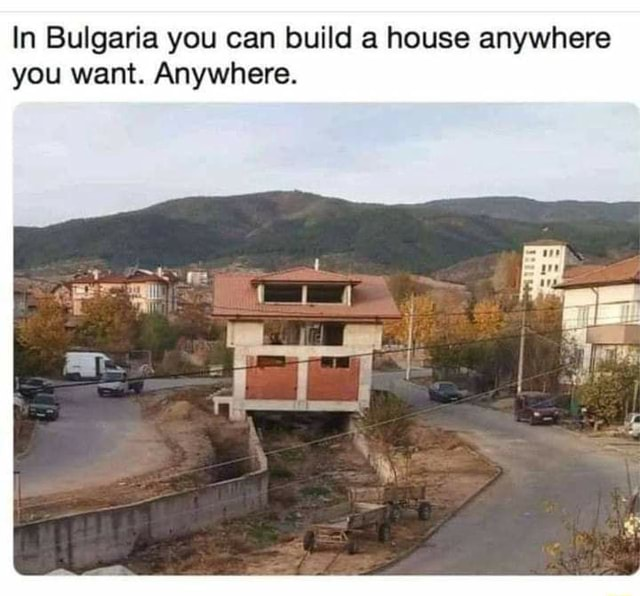 In Bulgaria you can build a house anywhere you want. Anywhere memes