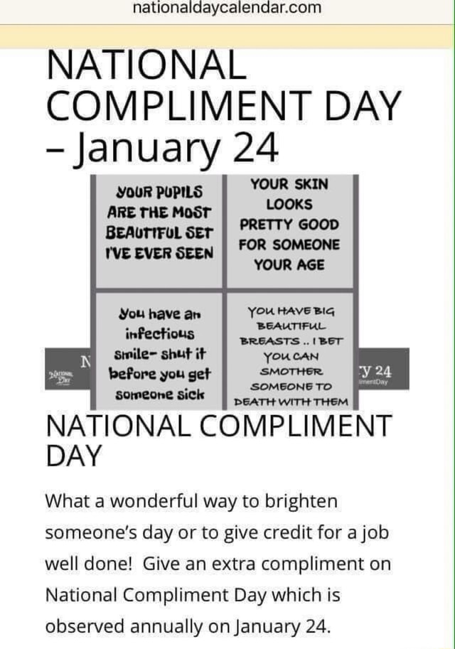 NATIONAL COMPLIMENT DAY January 24 YOUR PUPILS ARE THE MOST PREITY GOCD BEAUTIFUL SET I'VE EVER SEEN FOR SOMEONE YOUR ACE YER RAVE BIG YOUCAN you II NATIONAL COMPLIMENT DAY What a wonderful way to brighten someone's day or to give credit for a job well done Give an extra compliment on National Compliment Day which is observed annually on January 24 memes