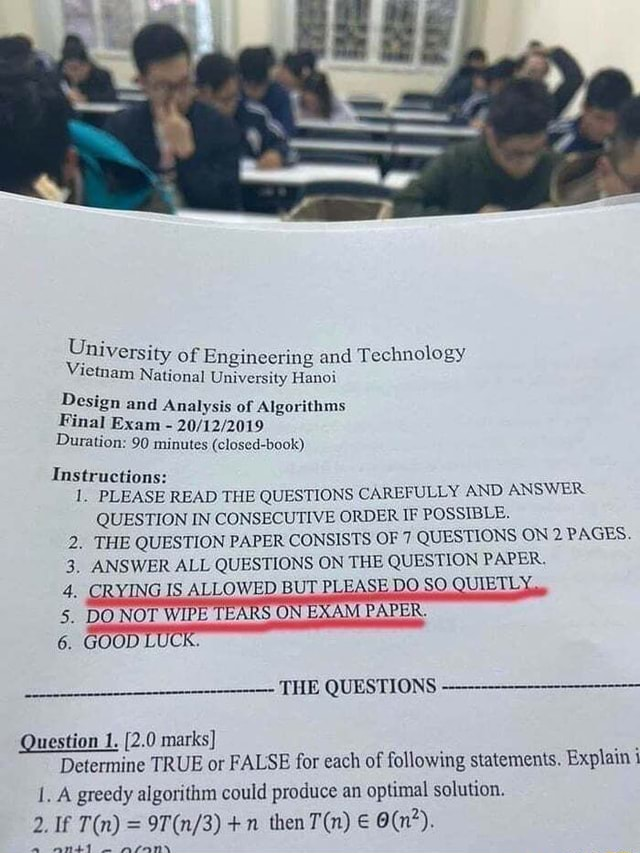 Savage school ty of Engineering and Technology Uni Vi mam National University Hanoi Design and Analysis of Algorithms Final Exam Duration 90 minutes closed book Instructions 1. PLEASE READ THE QUESTIONS CAREFULLY AND ANSWER QUESTION IN CONSECUTIVE ORDER IF POSSIBLE. 2. THE QUESTION PAPER CONSISTS OF 7 QUESTIONS ON 2 PAGES. 3, ANSWER ALL QUESTIONS ON THE QUESTION PAPER. 4. CRYING. IS ALLOWED BUT PLEASE DO SO QUIETLY, 5. DO NOT WIPE TEARS ON E. PAPER. 6. GOOD LUCK. THE QUESTIONS Question 1. 2.0 marks Determine TRUE or FALSE for each of following statements. Explain 1. A greedy algorithm could produce an optimal solution. 2. If n then meme