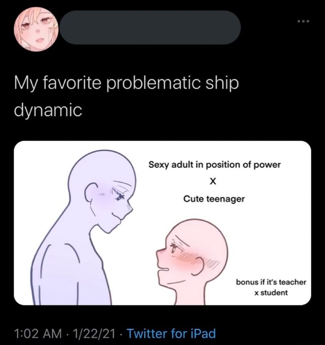 My favorite problematic ship dynamic Sexy adult in position of power XX Cute teenager bonus if it's teacher x student AM Twitter for iPad meme