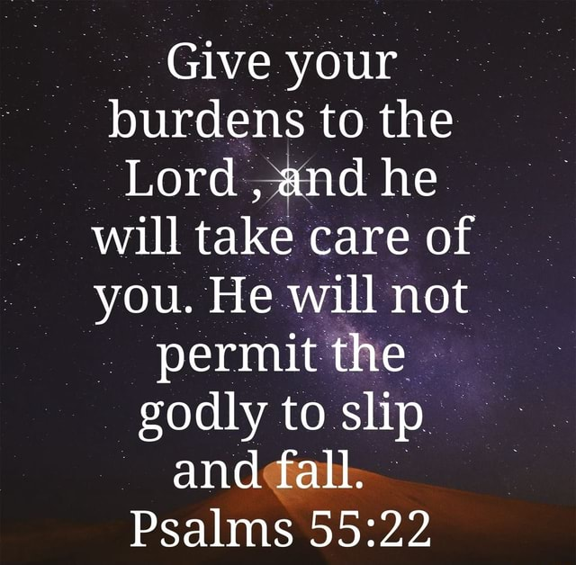 Give your burdens to the Lord, and he will take care of you. He will not permit the godly to slip and fall. Psalms meme