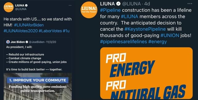 Na He stands with US so we stand with HIM LIUNAforBiden LIUNAVotes2020 LaborVotes Joe Biden JoeBiden As president, will Rebuild our infrastructure Combat climate change Create millions of good paying, union jobs It's time to build back better together. IMPROVE YOUR COMMUTE high Feel the Power LIUNA LIUNA Pipeline construction has been a lifeline for many LIUNA members across the country. The anticipated decision to cancel the KeystonePipeline will kill thousands of good paying UNION jobs pipelinesarelifelines energy GAS memes