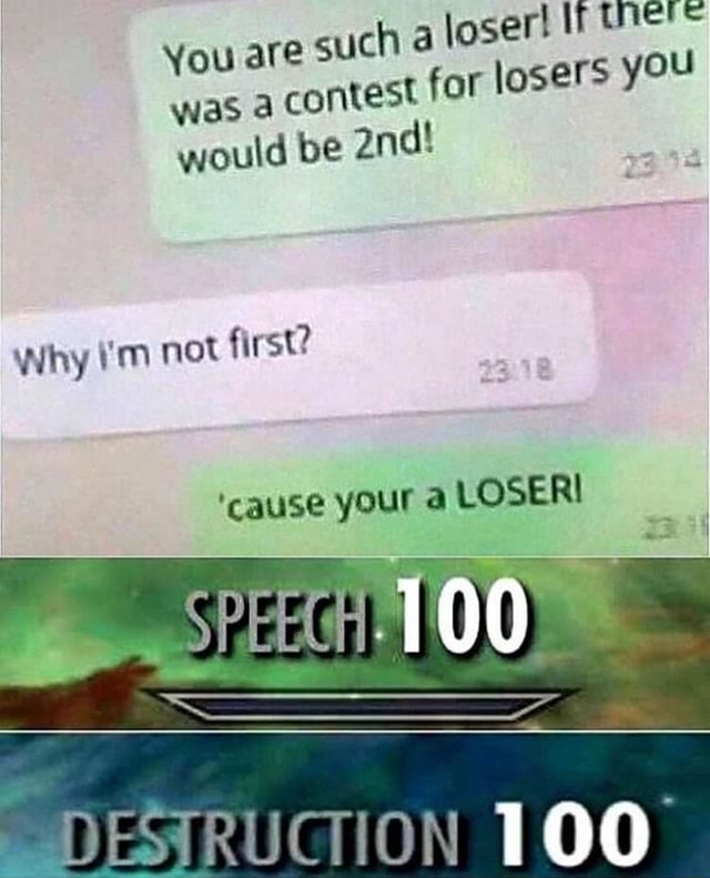 You are such 4 loser If was a contest for losers you would be Why I'm not first cause your a LOSER DESTRUCTION 100 memes