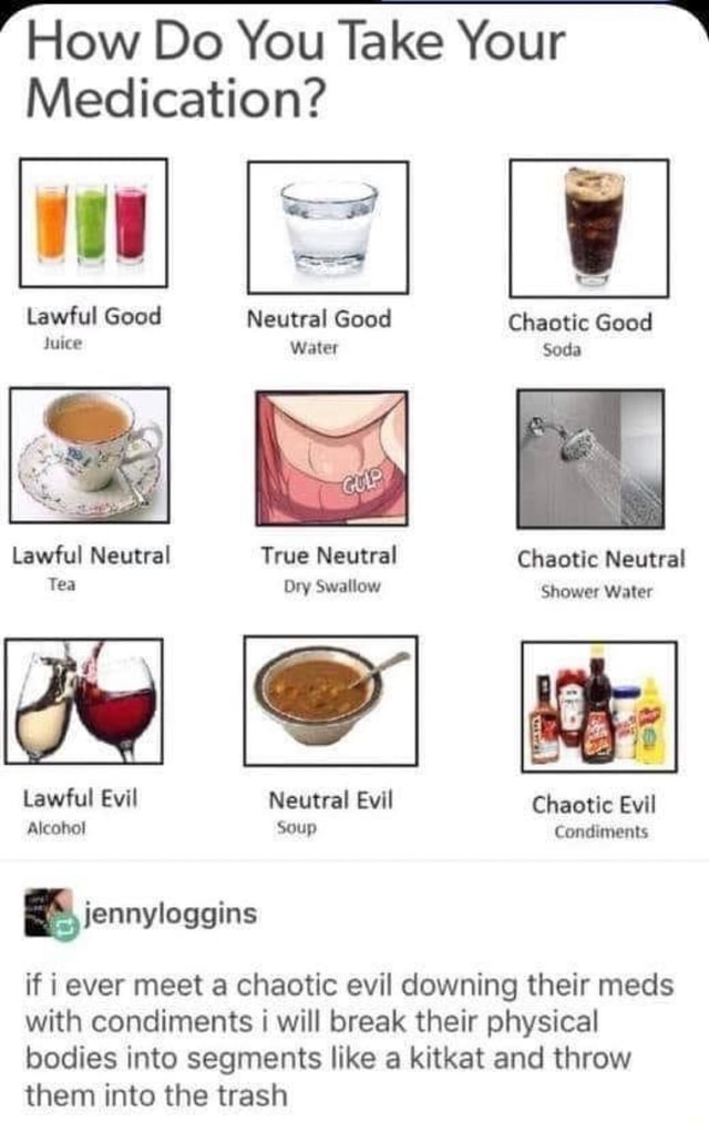 How Do You Take Your Medication Lawful Good Neutral Good Chaotic Good Juice Water Soda Lawful Neutral True Neutral Chaotic Neutral Tea Dry Swallow Shower Water Lawful Evil Neutral Evil Chaotic Evil Alcoho Soup Condiments if i ever meet a chaotic evil downing their meds with condiments i will break their physical bodies into segments like a kitkat and throw them into the trash meme
