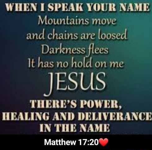 WHEN I SPEAK YOUR NAME Mountains move and chains are loosed Darkness flees It has no hold on me JESUS THERE'S POWER, HEALING AND DELIVERANCE IN THE NAME Matthew Matthew 17 20 meme