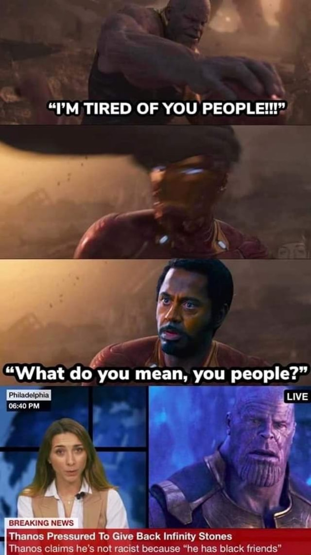 I'M TIRED OF YOU PEOPLE What do you mean, you people LIME 0e 40 PM BREAKING NEWS { Thanes Pressured To Give Back Infinity Stones Thanos claims he's not racist because he has black friends memes
