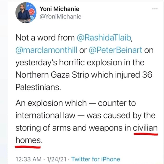 Not a word from RashidatTlaib, marclamonthill or PeterBeinart on yesterday's horrific explosion in the Northern Gaza Strip which injured 36 Palestinians. An explosion which counter to international law was caused by the storing of arms and weapons in civilian homes. AM Twitter for iPhone meme