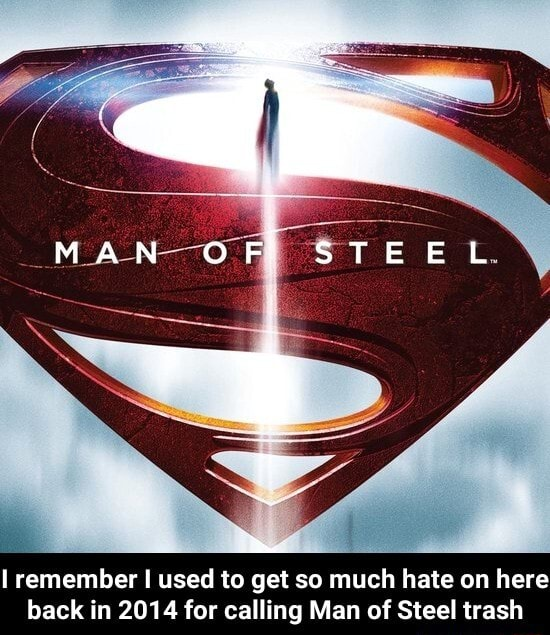 MAN OF STEEL remember I used to get so much hate on here back in 2014 for calling Man of Steel trash I remember I used to get so much hate on here back in 2014 for calling Man of Steel trash memes