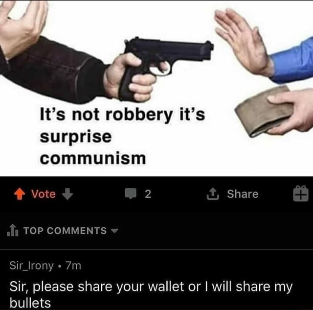 It's not robbery it's surprise communism Vote 2 Share TOP COMMENTS Sir lrony Sir, please share your wallet or I will share my bullets meme