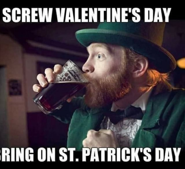 SCREW VALENTINE'S DAY wt We RING ON ST. PATRICK'S DAY memes