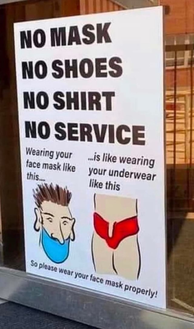 No MASK NO SHOES NO SHIRT NO SERVICE Wearing your face mask like this, wl like wearing your underwear like this meme