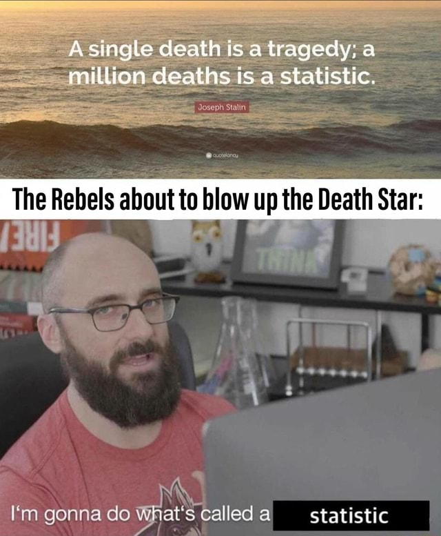 A single death is a tragedy a million deaths is statistic. The Rebels about to blow up the Death Stare I'm gonna do What's called al statistic meme