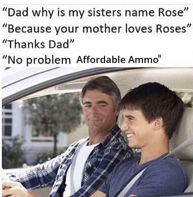 Dad why is my sisters name Rose Because your mother loves Roses Thanks Dad No problem Affordable Ammo memes
