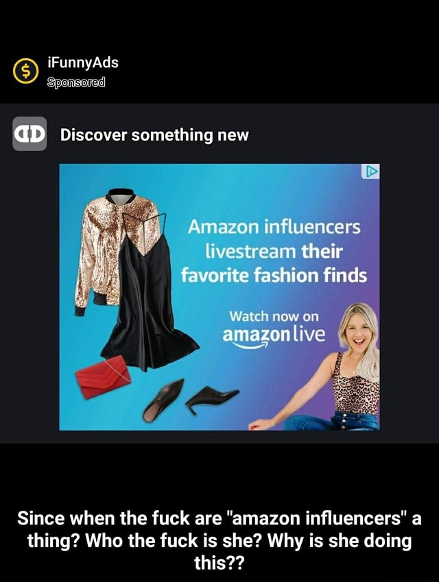 IF Ad Sponsored GD Discover something new Amazon influencers livestream their favorite fashion finds Watch now on amazon live Since when the fuck are amazon influencers a thing Who the fuck is she Why is she doing this Since when the fuck are amazon influencers a thing Who the fuck is she Why is she doing this meme