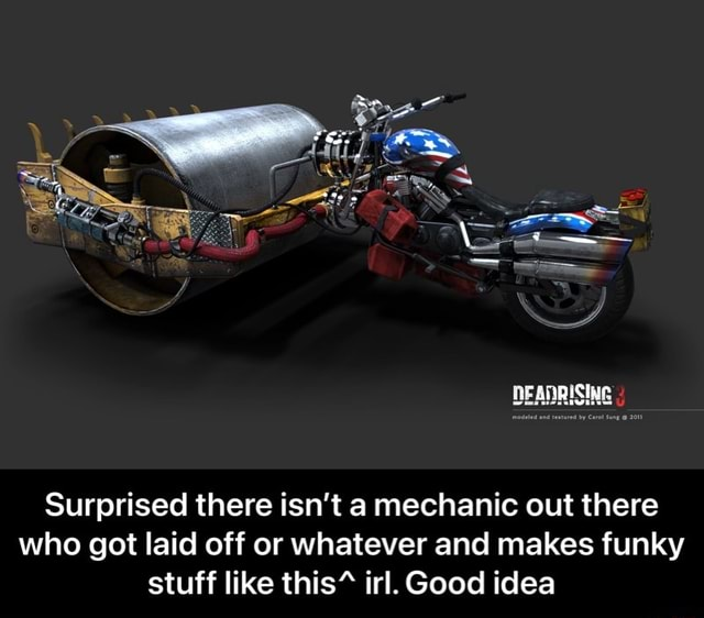 Surprised there isn't a mechanic out there who got laid off or whatever and makes funky stuff like this% irl. Good idea Surprised there isn't a mechanic out there who got laid off or whatever and makes funky stuff like this^ irl. Good idea meme
