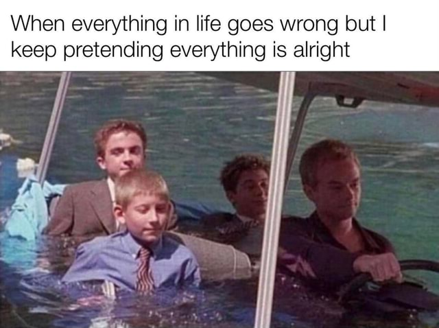 When everything in life goes wrong but I keep pretending everything is alright meme