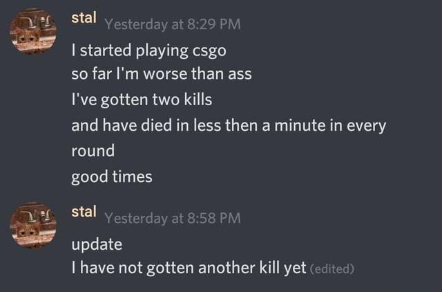 Stal Yesterday at PM I started playing csgo so far I'm worse than ass I've gotten two kills and have died in less then a minute in every round good times stal Yesterday at PM update I have not gotten another kill yet edited memes