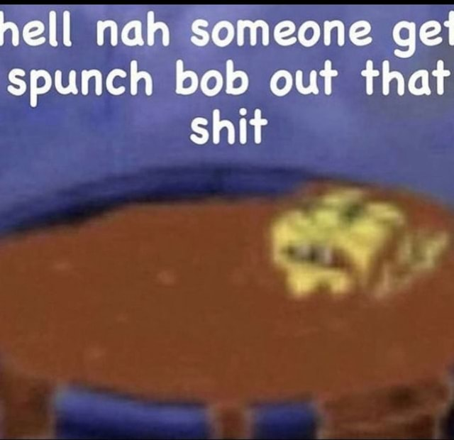 Hell nah someone ge spunch bob out that shit off memes
