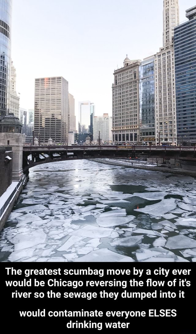 The greatest scumbag move by a city ever would be Chicago reversing the flow of it's river so the sewage they dumped into it would contaminate everyone ELSES drinking water would contaminate everyone ELSES drinking water memes