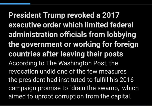 President Trump revoked a 2017 executive order which limited federal administration officials from lobbying the government or working for foreign countries after leaving their posts According to The Washington Post, the revocation undid one of the few measures the president had instituted to fulfill his 2016 campaign promise to drain the swamp, which aimed to uproot corruption from the capital meme